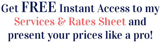 Get FREE Instant Access to my Services & Rates Sheet and present your prices like a pro!